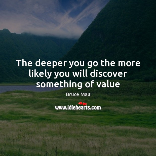 The deeper you go the more likely you will discover something of value Image