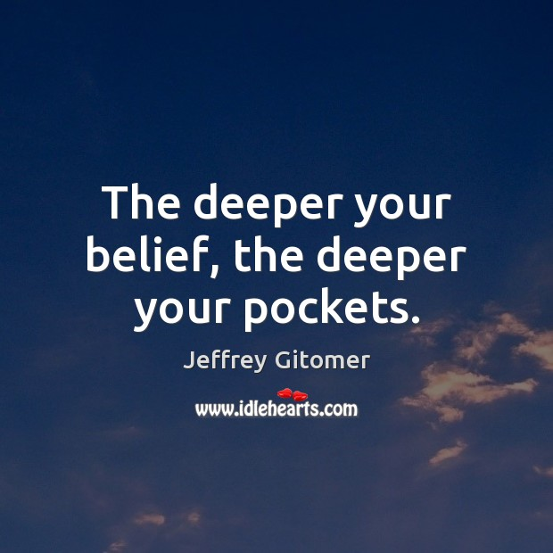 The deeper your belief, the deeper your pockets. Jeffrey Gitomer Picture Quote