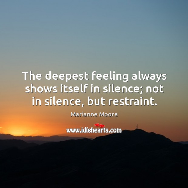 The deepest feeling always shows itself in silence; not in silence, but restraint. Image