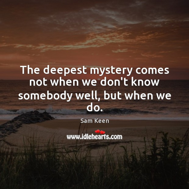 The deepest mystery comes not when we don't know somebody well, but when we do. Sam Keen Picture Quote