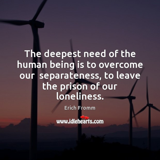 The deepest need of the human being is to overcome our  separateness, Erich Fromm Picture Quote