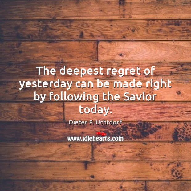 The deepest regret of yesterday can be made right by following the Savior today. Dieter F. Uchtdorf Picture Quote