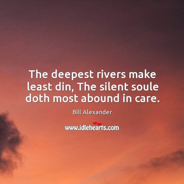 Image, The deepest rivers make least din, the silent soule doth most abound in care.