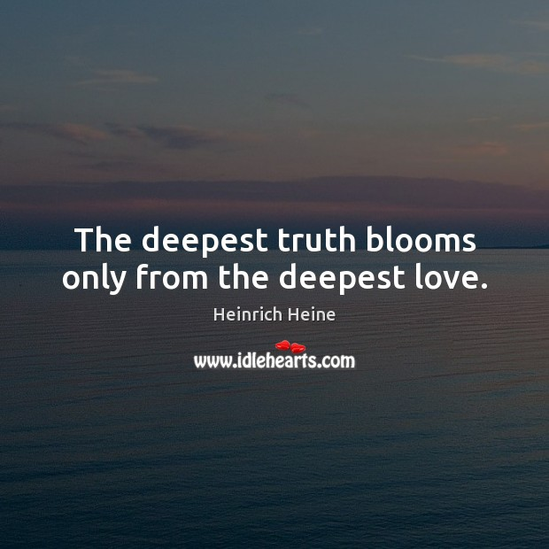 Image, The deepest truth blooms only from the deepest love.