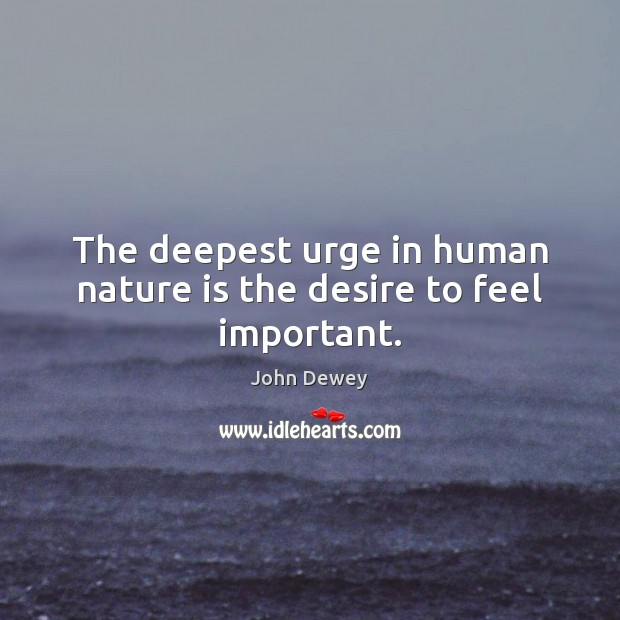 Image, The deepest urge in human nature is the desire to feel important.
