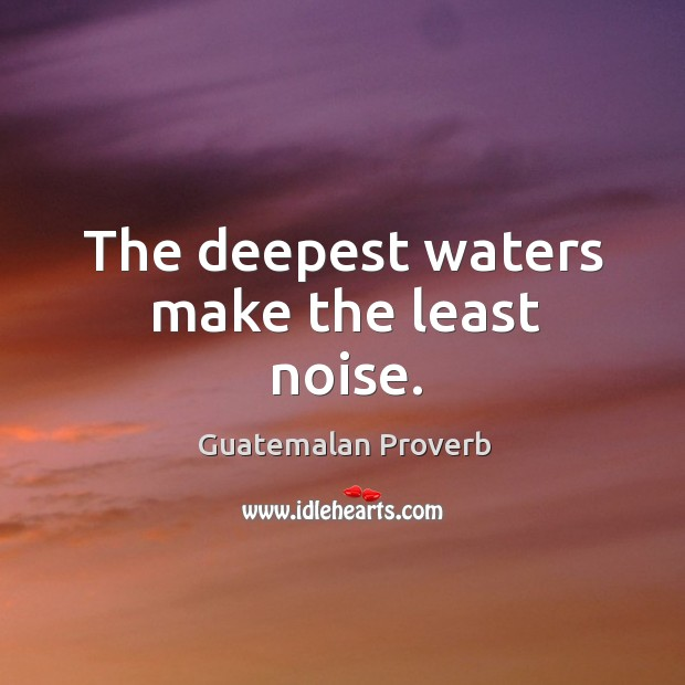 The deepest waters make the least noise. Guatemalan Proverbs Image