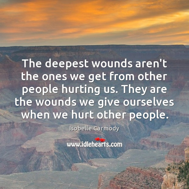 The deepest wounds aren't the ones we get from other people hurting Image