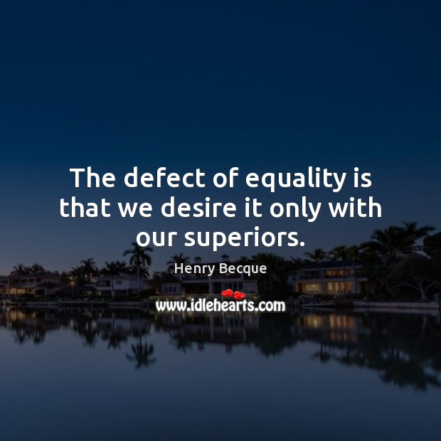 The defect of equality is that we desire it only with our superiors. Equality Quotes Image