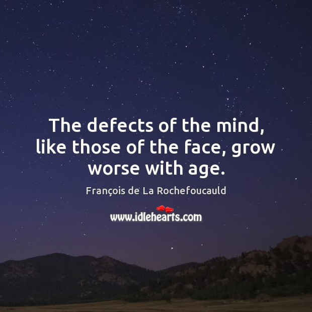 The defects of the mind, like those of the face, grow worse with age. François de La Rochefoucauld Picture Quote