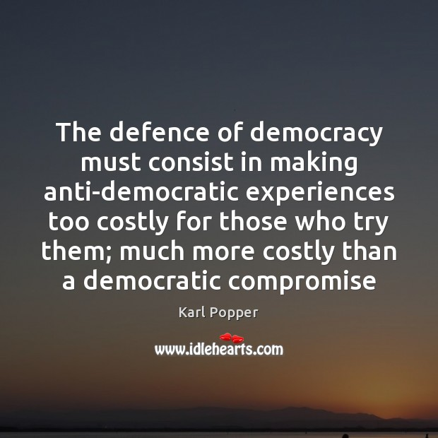 The defence of democracy must consist in making anti-democratic experiences too costly Karl Popper Picture Quote