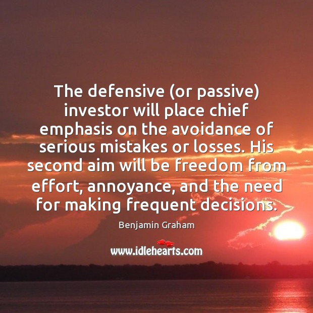The defensive (or passive) investor will place chief emphasis on the avoidance Benjamin Graham Picture Quote