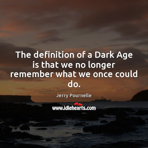 The definition of a Dark Age is that we no longer remember what we once could do. Jerry Pournelle Picture Quote