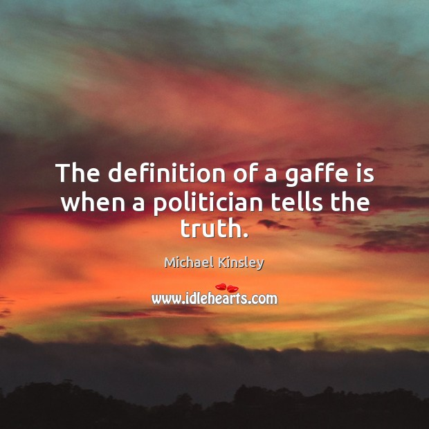 The definition of a gaffe is when a politician tells the truth. Image