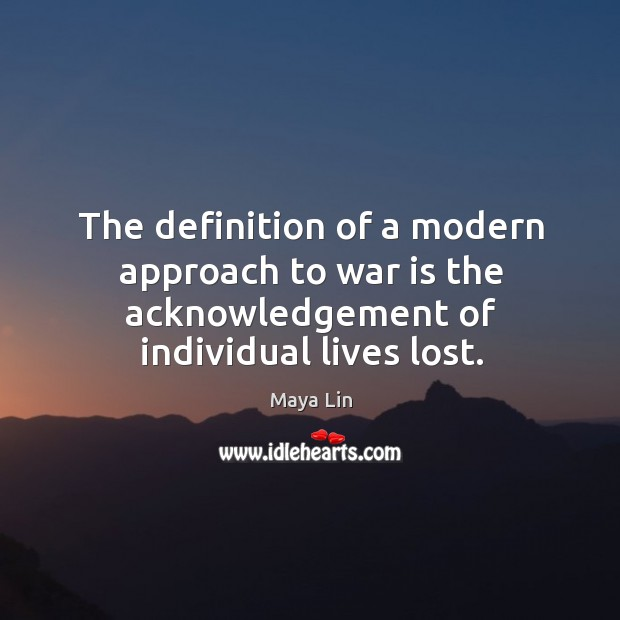 The definition of a modern approach to war is the acknowledgement of individual lives lost. Maya Lin Picture Quote