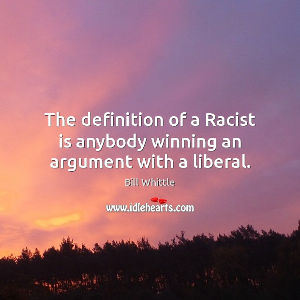 The definition of a Racist is anybody winning an argument with a liberal. Image