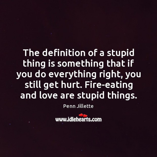 The definition of a stupid thing is something that if you do Image