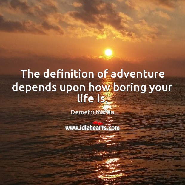 The definition of adventure depends upon how boring your life is. Image