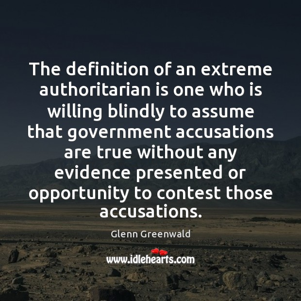 The definition of an extreme authoritarian is one who is willing blindly Glenn Greenwald Picture Quote