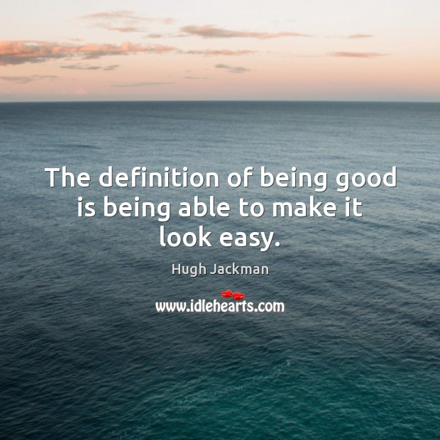 Image, The definition of being good is being able to make it look easy.