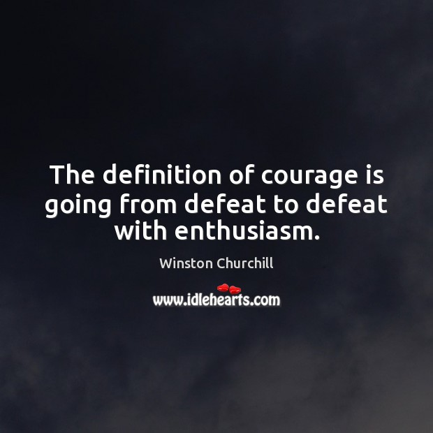 Image, The definition of courage is going from defeat to defeat with enthusiasm.