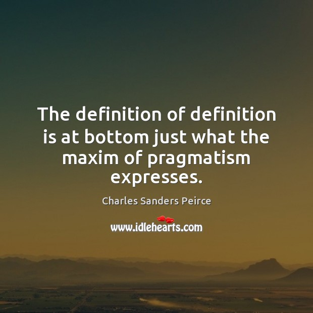 The definition of definition is at bottom just what the maxim of pragmatism expresses. Charles Sanders Peirce Picture Quote
