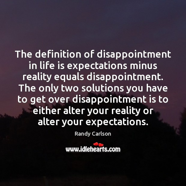 The definition of disappointment in life is expectations minus reality equals disappointment. Image