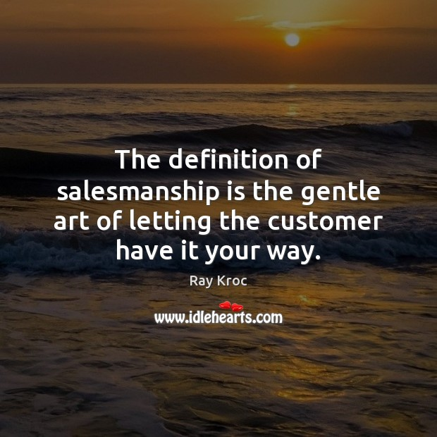 The definition of salesmanship is the gentle art of letting the customer have it your way. Ray Kroc Picture Quote