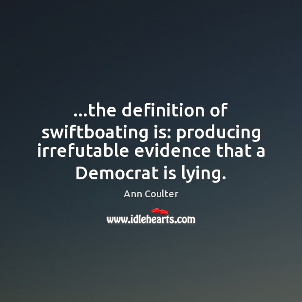 …the definition of swiftboating is: producing irrefutable evidence that a Democrat is Ann Coulter Picture Quote