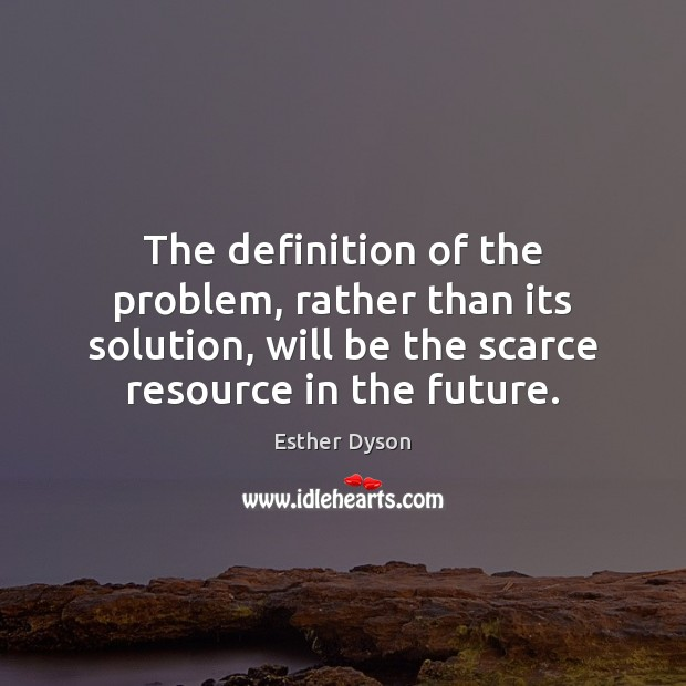 The definition of the problem, rather than its solution, will be the Esther Dyson Picture Quote