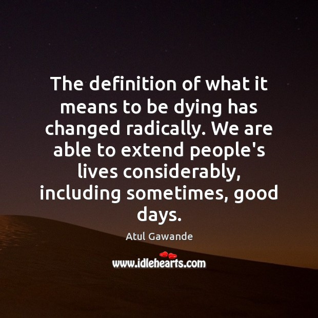 The definition of what it means to be dying has changed radically. Atul Gawande Picture Quote