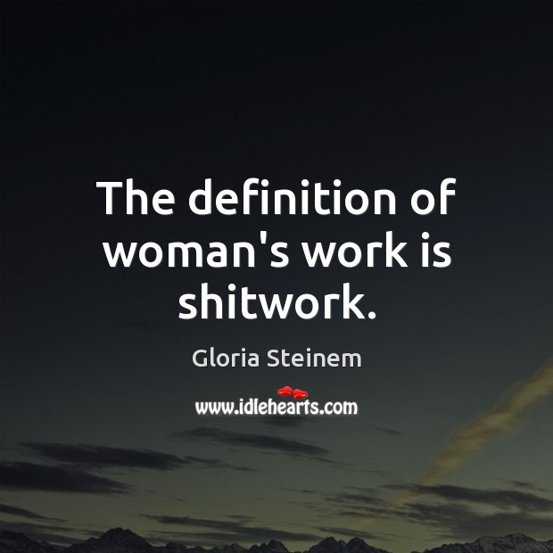 The definition of woman's work is shitwork. Gloria Steinem Picture Quote