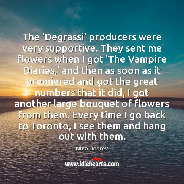 The 'Degrassi' producers were very supportive. They sent me flowers when I Nina Dobrev Picture Quote