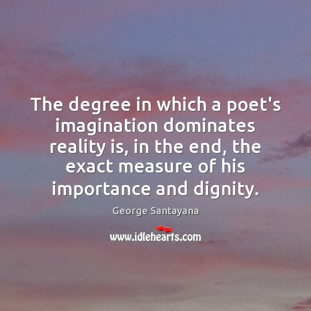 The degree in which a poet's imagination dominates reality is, in the Reality Quotes Image