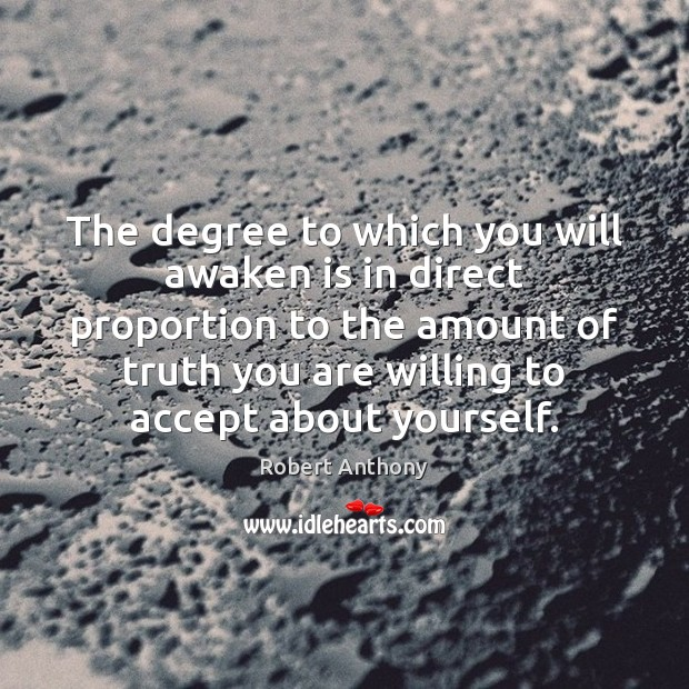 The degree to which you will awaken is in direct proportion to Robert Anthony Picture Quote