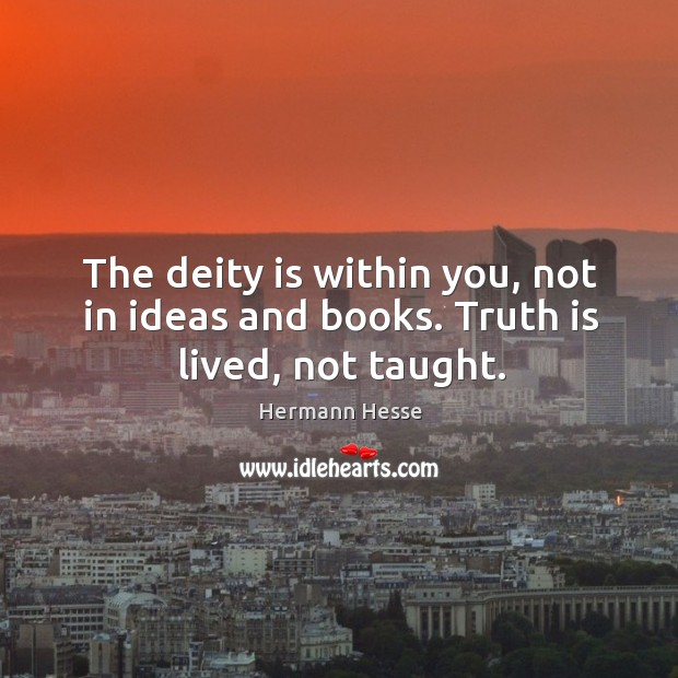 Image, The deity is within you, not in ideas and books. Truth is lived, not taught.