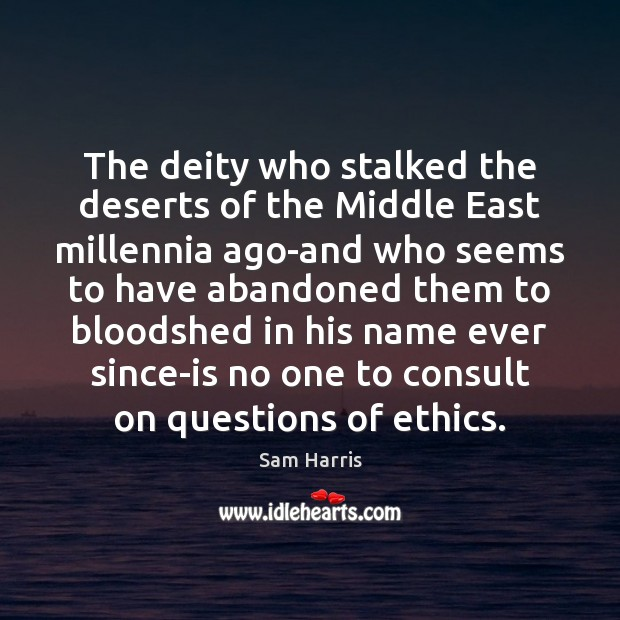 The deity who stalked the deserts of the Middle East millennia ago-and Sam Harris Picture Quote