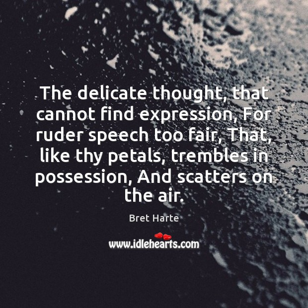 The delicate thought, that cannot find expression, For ruder speech too fair, Image