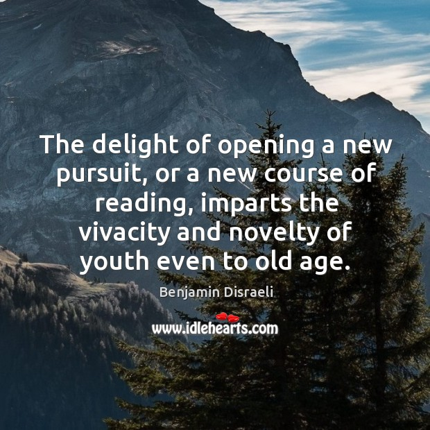 The delight of opening a new pursuit, or a new course of reading, imparts the vivacity and novelty of youth even to old age. Image
