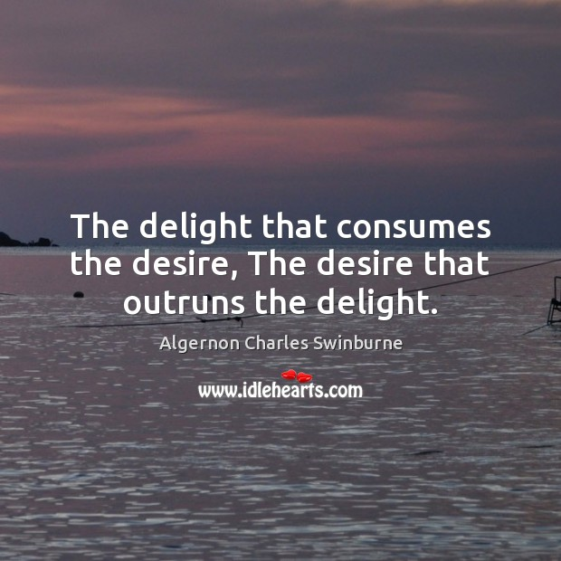 The delight that consumes the desire, The desire that outruns the delight. Algernon Charles Swinburne Picture Quote