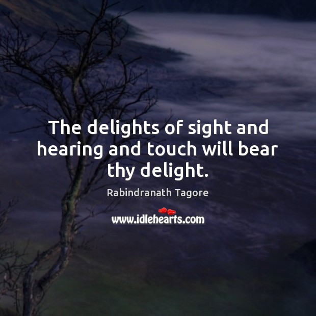 The delights of sight and hearing and touch will bear thy delight. Image