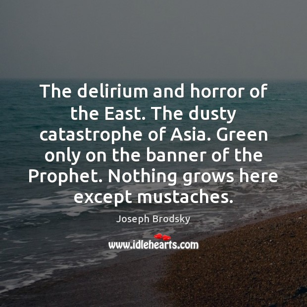 The delirium and horror of the East. The dusty catastrophe of Asia. Joseph Brodsky Picture Quote