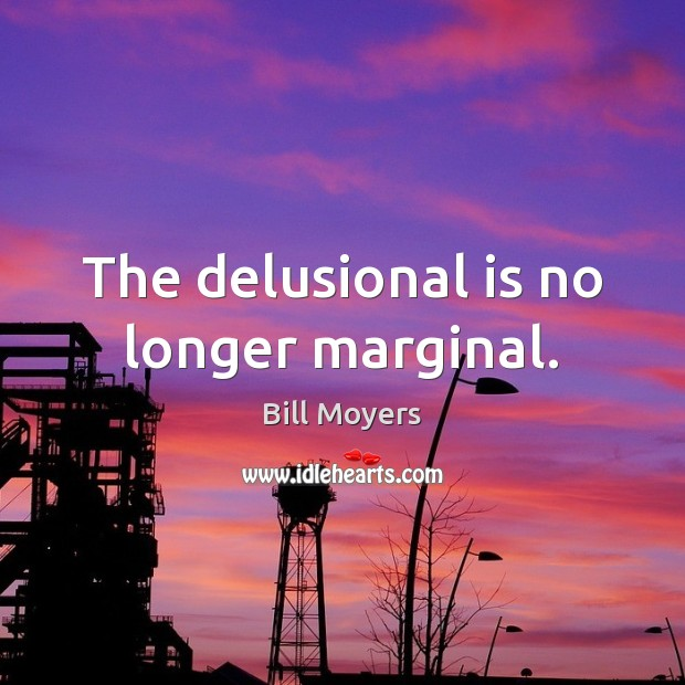 The delusional is no longer marginal. Bill Moyers Picture Quote