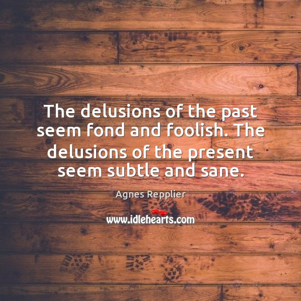 The delusions of the past seem fond and foolish. The delusions of Agnes Repplier Picture Quote