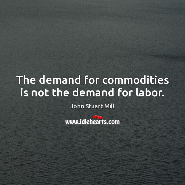 The demand for commodities is not the demand for labor. Image