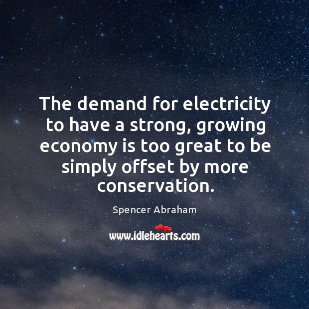 The demand for electricity to have a strong, growing economy is too great to be simply Spencer Abraham Picture Quote