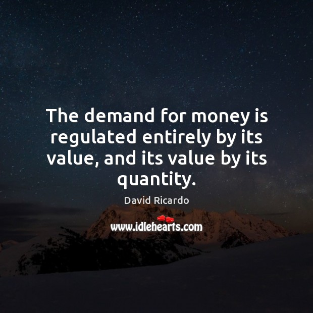 The demand for money is regulated entirely by its value, and its value by its quantity. David Ricardo Picture Quote