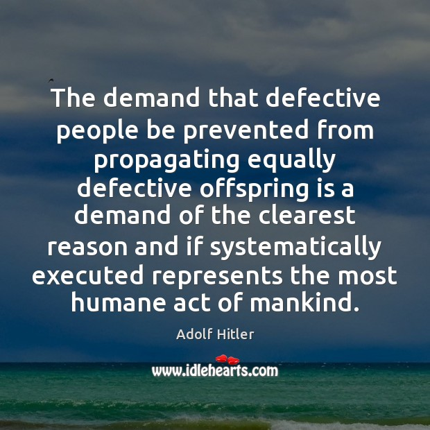 The demand that defective people be prevented from propagating equally defective offspring Adolf Hitler Picture Quote