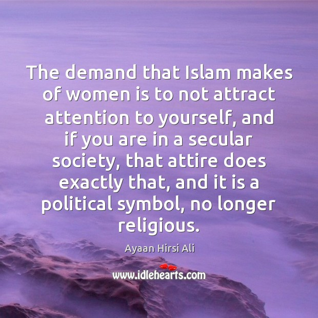 The demand that Islam makes of women is to not attract attention Ayaan Hirsi Ali Picture Quote