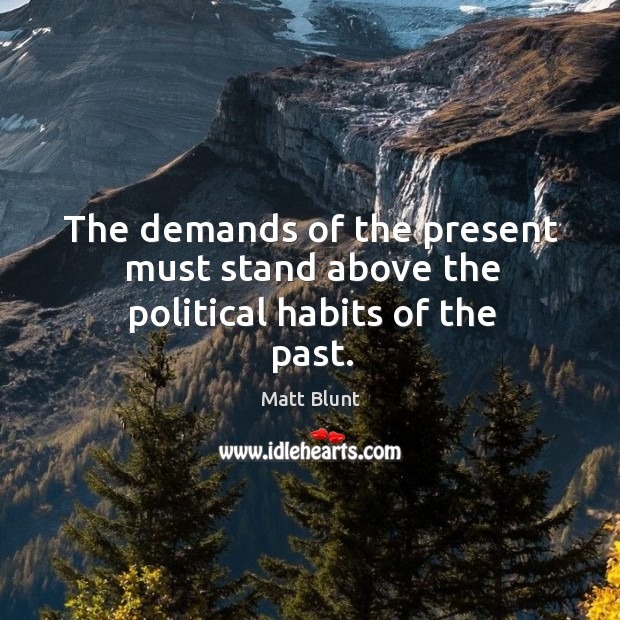 The demands of the present must stand above the political habits of the past. Matt Blunt Picture Quote