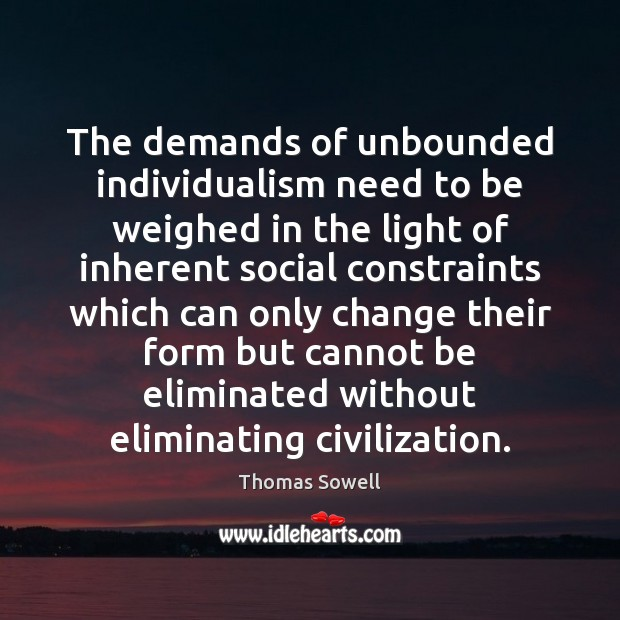 The demands of unbounded individualism need to be weighed in the light Thomas Sowell Picture Quote